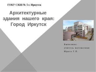 Архитектурные здания нашего края: Город Иркутск Выполнил: учитель математики