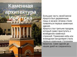 Каменная архитектура Иркутска Большую часть своей жизни Иркутск был деревянны