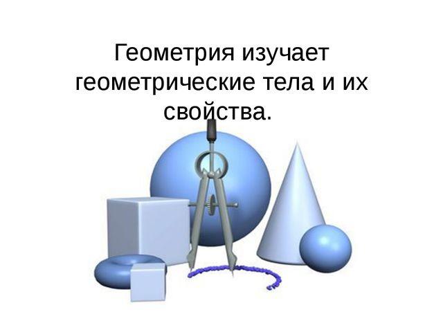 Геометрия изучает геометрические тела и их свойства.