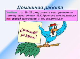 Учебник стр. 18- 29 ,подготовить выступление по теме путешественник - В.К.Арс