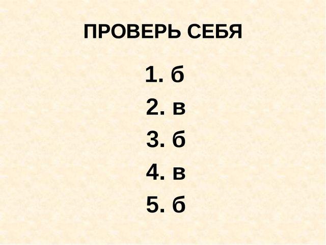 ПРОВЕРЬ СЕБЯ 1. б 2. в 3. б 4. в 5. б