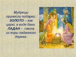 Мудрецы принесли подарки: ЗОЛОТО – как царю, в виде дани. ЛАДАН – смола из ко
