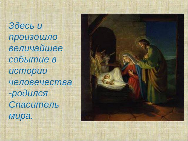 Здесь и произошло величайшее событие в истории человечества -родился Спасител...