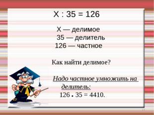* X : 35 = 126 X — делимое 35 — делитель 126 — частное Как найти делимое? Над