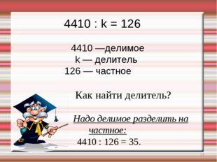 * 4410 : k = 126 4410 —делимое k — делитель 126 — частное Как найти делитель?