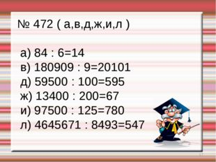* № 472 ( а,в,д,ж,и,л ) а) 84 : 6=14 в) 180909 : 9=20101 д) 59500 : 100=595 ж