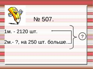 № 507. 1м. - 2120 шт. 2м.- ?, на 250 шт. больше. ?