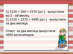 * 1) 2120 + 250 = 2370 (шт.) - выпустили во 2 - ой месяц. 2) 2120 + 2370 = 44