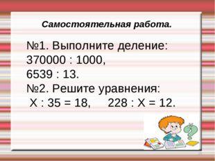 * Самостоятельная работа. №1. Выполните деление: 370000 : 1000, 6539 : 13. №2
