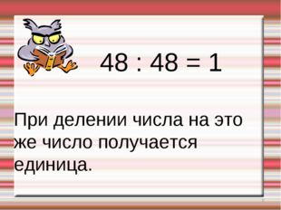 * 48 : 48 = 1 При делении числа на это же число получается единица.