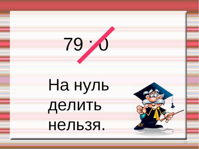 * 79 : 0 На нуль делить нельзя.