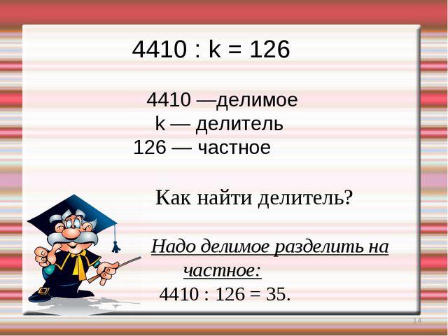 * 4410 : k = 126 4410 —делимое k — делитель 126 — частное Как найти делитель?...