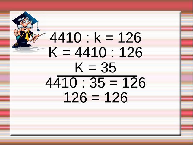 4410 : k = 126 K = 4410 : 126 K = 35 4410 : 35 = 126 126 = 126