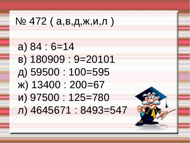 * № 472 ( а,в,д,ж,и,л ) а) 84 : 6=14 в) 180909 : 9=20101 д) 59500 : 100=595 ж...