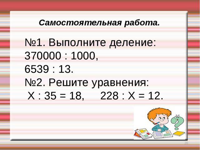 * Самостоятельная работа. №1. Выполните деление: 370000 : 1000, 6539 : 13. №2...
