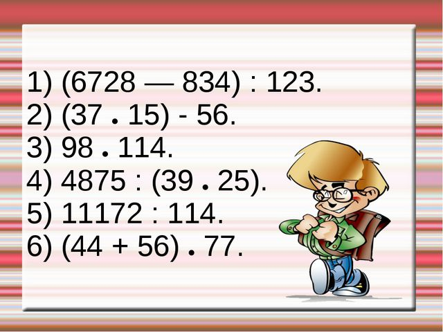 1) (6728 — 834) : 123. 2) (37 ● 15) - 56. 3) 98 ● 114. 4) 4875 : (39 ● 25). 5...