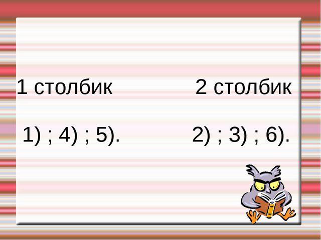 1 столбик 2 столбик 1) ; 4) ; 5). 2) ; 3) ; 6).