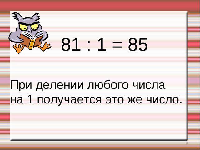 * 81 : 1 = 85 При делении любого числа на 1 получается это же число.