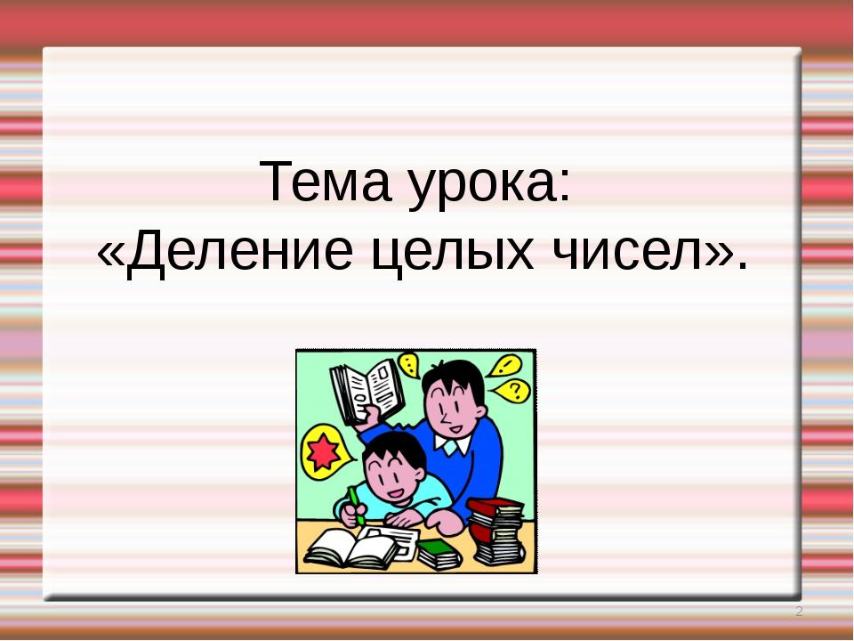 Тема урока: «Деление целых чисел». *