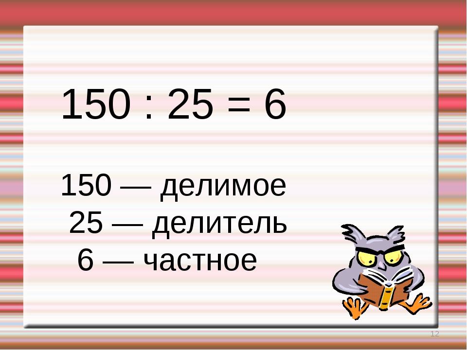* 150 : 25 = 6 150 — делимое 25 — делитель 6 — частное
