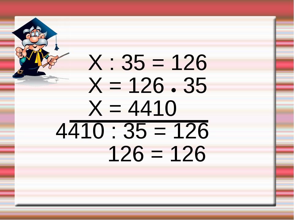 X : 35 = 126 X = 126 ● 35 X = 4410 4410 : 35 = 126 126 = 126