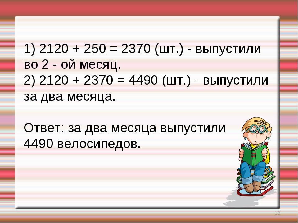 * 1) 2120 + 250 = 2370 (шт.) - выпустили во 2 - ой месяц. 2) 2120 + 2370 = 44...