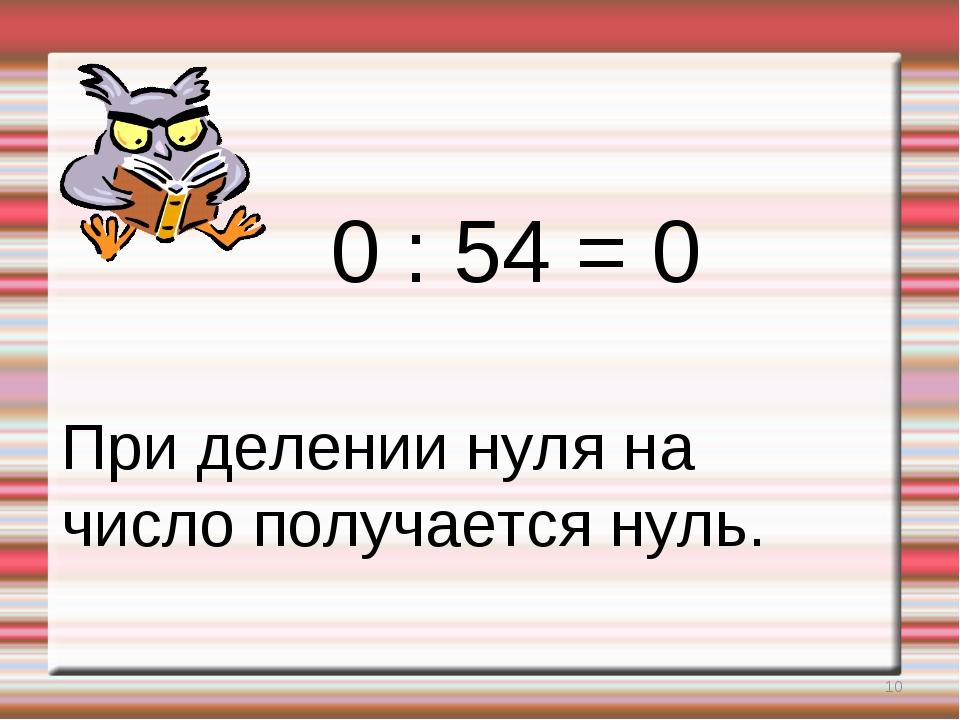 * 0 : 54 = 0 При делении нуля на число получается нуль.
