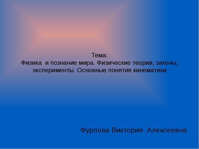 Тема: Физика и познание мира. Физические теории, законы, эксперименты. Основн...