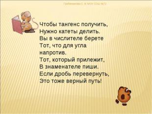 Гребенникова С. В. МОУ СОШ №72 Чтобы тангенс получить, Нужно катеты делить. В
