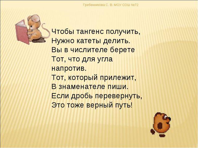 Гребенникова С. В. МОУ СОШ №72 Чтобы тангенс получить, Нужно катеты делить. В...