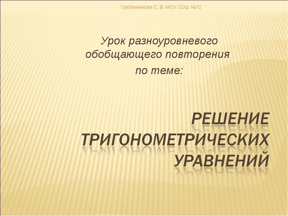 Урок разноуровневого обобщающего повторения по теме: Гребенникова С. В. МОУ С...