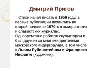 Дмитрий Пригов Стихи начал писать в 1956 году, а первые публикации появились