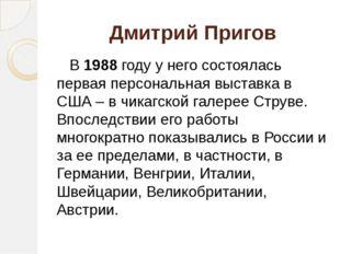 Дмитрий Пригов В 1988 году у него состоялась первая персональная выставка в С