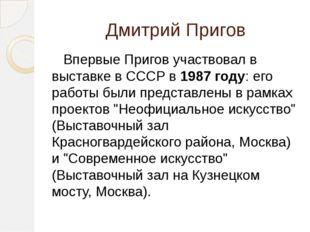 Дмитрий Пригов Впервые Пригов участвовал в выставке в СССР в 1987 году: его р