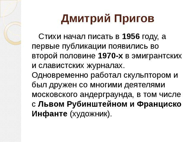 Дмитрий Пригов Стихи начал писать в 1956 году, а первые публикации появились...