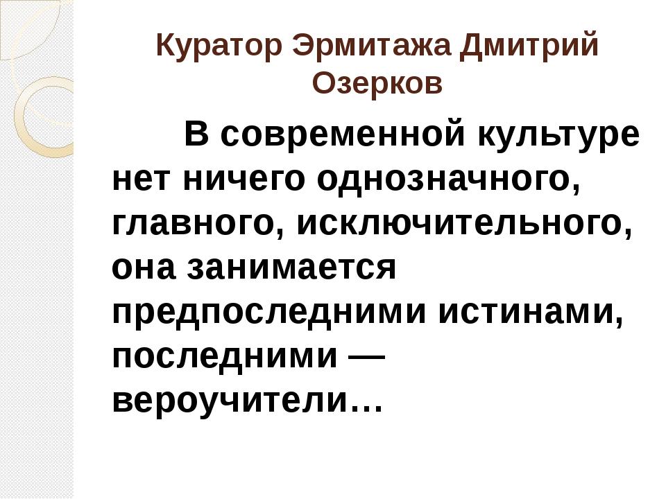 Куратор Эрмитажа Дмитрий Озерков В современной культуре нет ничего однозначно...