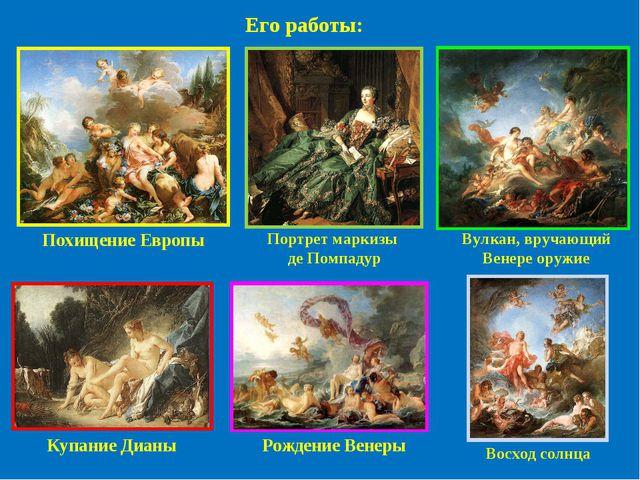 Похищение Европы Портрет маркизы де Помпадур Купание Дианы Вулкан, вручающий...