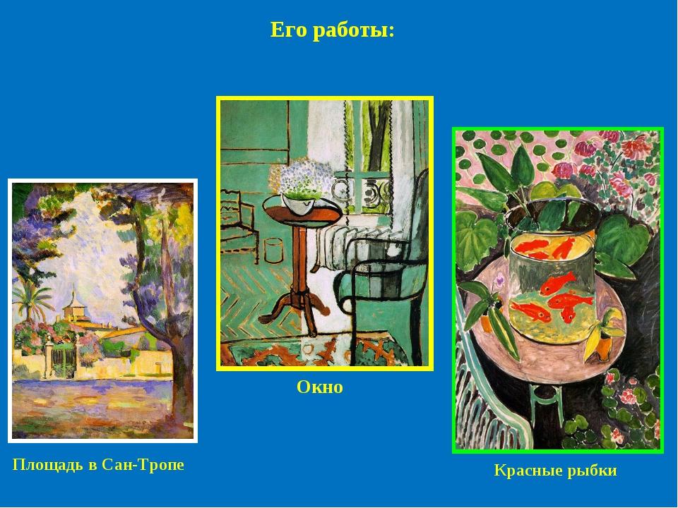 Площадь в Сан-Тропе Окно Красные рыбки Его работы: