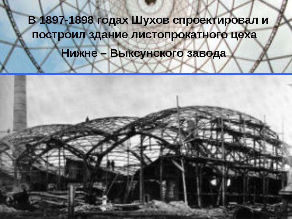 В 1897-1898 годах Шухов спроектировал и построил здание листопрокатного цеха...