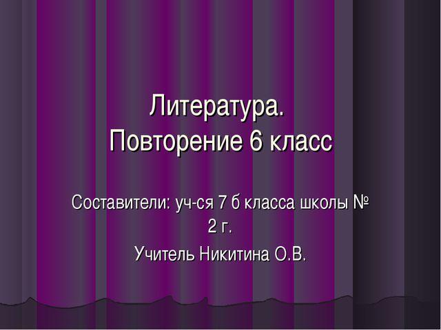 Литература. Повторение 6 класс Составители: уч-ся 7 б класса школы № 2 г. Учи...