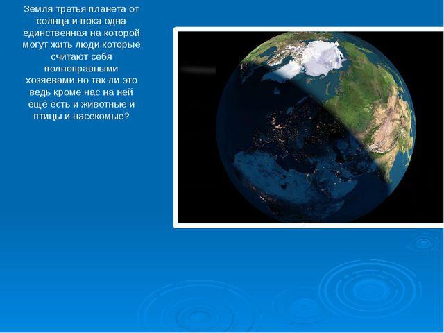 Земля третья планета от солнца и пока одна единственная на которой могут жить...
