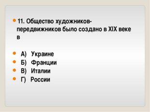 11. Общество художников-передвижников было создано в XIX веке в А) Украине Б)