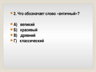 2. Что обозначает слово «античный»? А) великий Б) красивый В) древний Г) клас