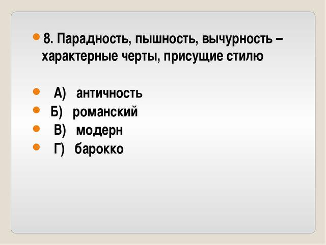 8. Парадность, пышность, вычурность – характерные черты, присущие стилю А) ан...