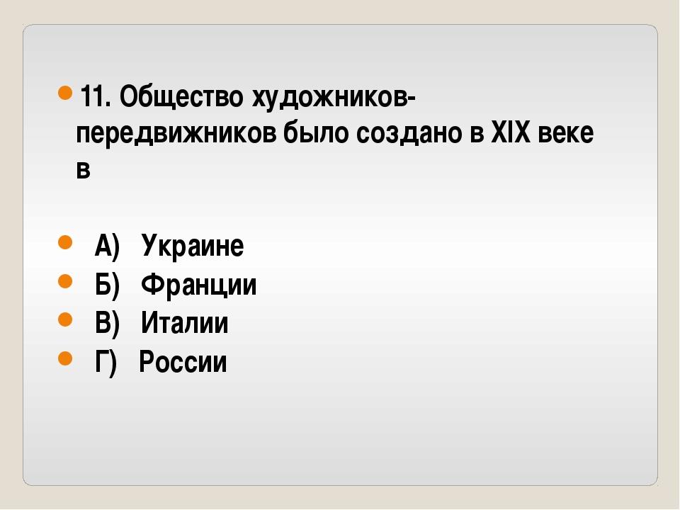 11. Общество художников-передвижников было создано в XIX веке в А) Украине Б)...