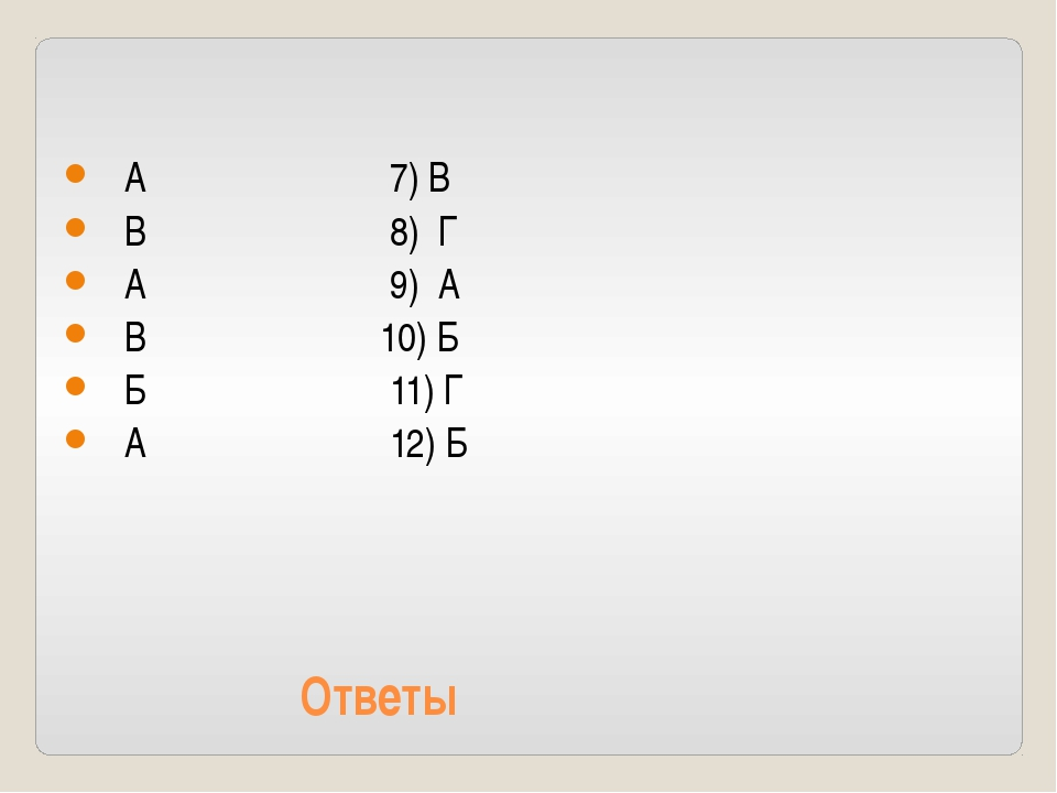 Ответы А 7) В В 8) Г А 9) А В 10) Б Б 11) Г А 12) Б