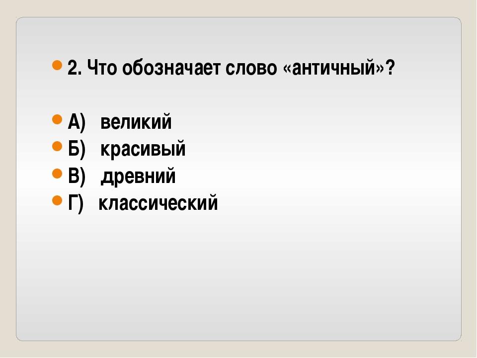 2. Что обозначает слово «античный»? А) великий Б) красивый В) древний Г) клас...