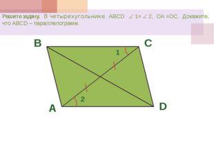 Решите задачу. В четырехугольнике ABCD  1=  2, ОА =ОС. Докажите, что ABCD –