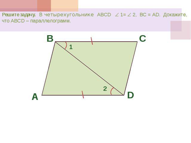Решите задачу. В четырехугольнике ABCD  1=  2, ВС = АD. Докажите, что ABCD...