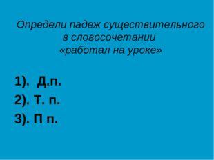 Определи падеж существительного в словосочетании «работал на уроке» 1). Д.п.